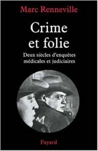 Marc Renneville Crime et folie Deux siècles d'enquêtes médicales et judiciaires